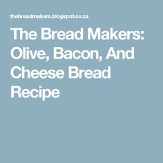 The Bread Makers: Olive, Bacon, And Cheese Bread Recipe