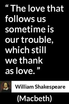 William Shakespeare - Macbeth - The love that follows us sometime is our trouble, which still we thank as love.