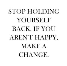 Make a change in your life.