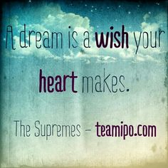 A dream is a wish your heart makes. – The Supremes