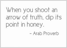 When you shoot an arrow of truth, dip its point in honey. Arab proverb
