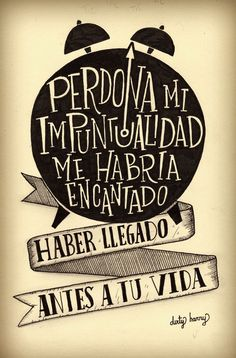 Perdona mi impuntualidad, me habría encantado llegar antes a tu vida... :) #frasesdevida #happy