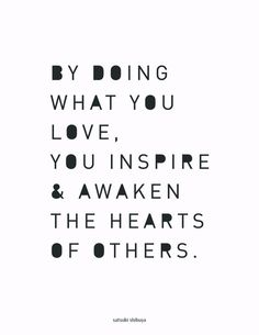 By doing what you love, you inspire & awaken the hearts of others.