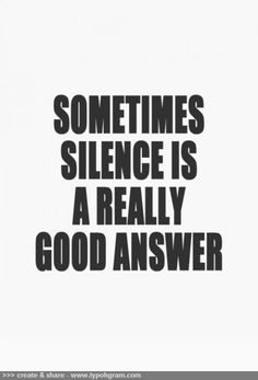 sometimes silence is a really good answer. YES!  No drama, no dragging it out, no nothing...
