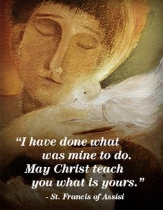 """Quote of the Day – October 4 #pinterest """"I have done what was mine to do. May Christ teach you what is yours."""" ………………….St Francis of Assisi – Saint of the Day............