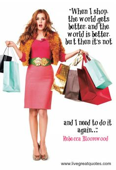 """When I shop, the world gets better, and the world is better, but then it's not, and I need to do it again."" -Rebecca Bloomwood (Confessions of a Shopaholic)"