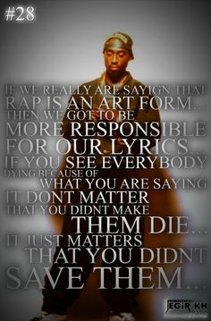 If we really are saying that rap is an art form. then we got to be more responsible for our lyrics. If you see everybody dying because of what you are saying, it dont matter that you didnt make them die. it just matters that you didnt save them. Tupac Quotes, Rapper Quotes, Life Quotes, Joker Quotes, Fun Quotes, Quotable Quotes, Wisdom Quotes, Tupac Pictures, 2pac Images