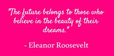 The future belongs to those who believe in the beauty of their dreams. - Eleanor Roosevelt - I believe!