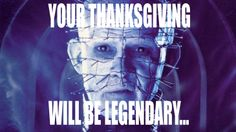 Official Hellraiser | YOUR THANKSGIVING WILL BE LEGENDARY.......EVEN IN HELL.....