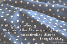 A hero is someone who has given his or her life to something bigger than oneself.   ~ Joseph Campbell