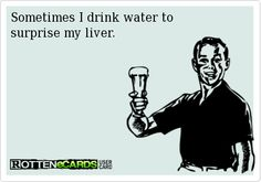 Sometimes I drink water to  surprise my liver.  Yup this Is my husband.