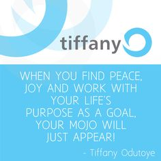 When you find peace, joy and work with your life's purpose as a goal, you MOJO will just appear! - Tiffany Odutoye