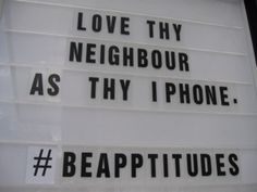 Love Thy Neighbor as thy iphone... -Church sign saying