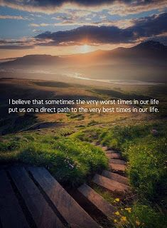 I believe that sometimes the very worst times in our life put us on the path to the very best times of our lives.