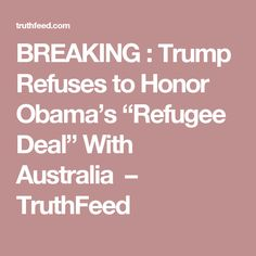 "BREAKING : Trump Refuses to Honor Obama's ""Refugee Deal"" With Australia  http://truthfeed.com/breaking-trump-refuses-to-honor-obamas-refugee-deal-with-australia/50017/"