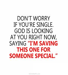 """Don't worry if you're single. God is looking at you right now, saying """"I'm saving this one for someone special."""""""