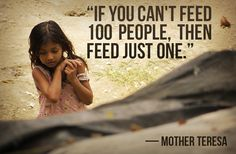 "#quote ""If you can't feed 100 people, then feed just one.""  - Mother Teresa"