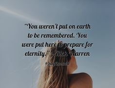 "Quotes about ""You weren't put on earth to be remembered. You were put here to prepare for eternity."" — Rick Warren with images background, share as cover photos, profile pictures on WhatsApp, Facebook and Instagram or HD wallpaper - Best quotes"