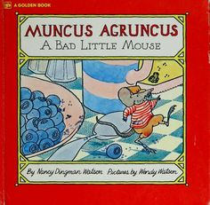 I need to own this book again. Muncus Agruncus: A Bad Little Mouse by Nancy Dingman Watson.