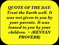 QUOTE OF THE DAY: Treat the Earth well. It was not given to you by your parents. It was loaned to you by your children. ~ (KENYAN PROVERB)