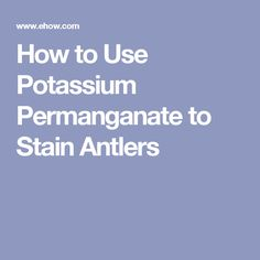 How to Use Potassium Permanganate to Stain Antlers