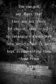 You can ask any loner.... Anne Frank quote.
