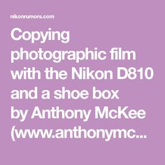 Copying photographic film with the Nikon D810 and a shoe box byAnthony McKee (www.anthonymckee.com): While many photographers are keenly waiting for the new Nikon ES2 film digitising adapter set to arrive in stores, I have been making use of my own Nikon film copying kit that I put together a while ago using a Nikon