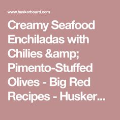 Creamy Seafood Enchiladas with Chilies & Pimento-Stuffed Olives - Big Red Recipes - HuskerBoard.com - Husker Message Board