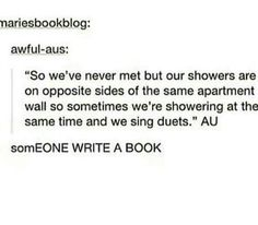 more realistically, I'd bang on the shower wall to tell them to get out because they are hogging all of the hot water!Or more realistically, I'd bang on the shower wall to tell them to get out because they are hogging all of the hot water! Otp Prompts, Dialogue Prompts, Story Prompts, Fanfiction Prompts, Fanfiction Ideas, Creative Writing Prompts, Book Writing Tips, Writing Help, Writing Ideas