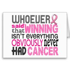 Whoever said that winning isn't everything, obviously never had cancer.