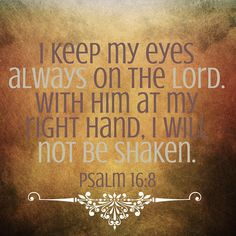 KJV: I have set the LORD always before me: because he is at my right hand, I shall not be moved.