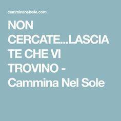 NON CERCATE...LASCIATE CHE VI TROVINO - Cammina Nel Sole Always Remember, Self Help, Counseling, Chakra, Wise Words, Mindfulness, New Age, Persona, Buddha