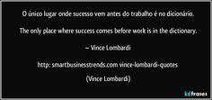 """"""" O único lugar onde sucesso vem antes do trabalho é no dicionário.""""  """" The only place where success comes before work is in the dictionary.""""  Vince Lombardi  http://smartbusinesstrends.com/vince-lombardi-quotes/"""