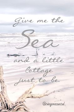 Give me the sea and a little cottage just to be.