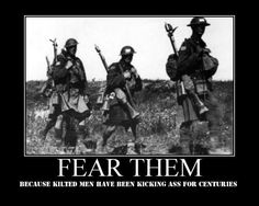"""yep...""""Fear them, because kilted men have been kicking ass for centuries!"""""""