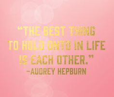The best thing to hold onto in life is each other   Audrey Hepburn designed by Wiley Valentine