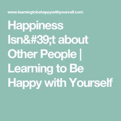 Happiness Isn't about Other People | Learning to Be Happy with Yourself