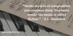 """""""Books are acts of composition: you compose them. You make music: the music is called fiction."""" - E.L. Doctorow  Great quote for Writing Quote Wednesday!"""