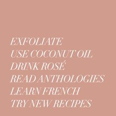Exfoliate. Use coconut oil. Drink rosé. Read anthologies. Learn french. Try new recipes.