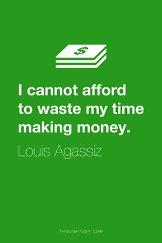 """""""I cannot afford to waste my time making money.""""  ― Louis Agassiz    #quote #quotes #design #typography #art #greed #poverty #wealth"""