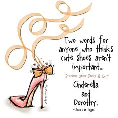Two words for anyone who thinks cute shoes aren't important: Cinderella and Dorothy. Sassy Quotes, Girly Quotes, Cute Quotes, Funny Quotes, Random Quotes, Sassy Pants, Fashion Quotes, Quotable Quotes, Qoutes