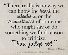 """""""There really is no way we can know the heart, the intentions, or the circumstances of someone who might say or do something we find reason to criticize.  Thus, judge not."""" """"Charity Never Faileth,"""" by Thomas S. Monson, General Relief Society Meeting, Sep. 2010"""