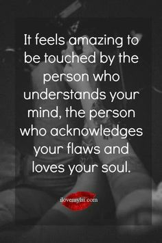 It feels amazing to be touched by the person who understands your mind, the person who acknowledges yours flaws and loves your soul.