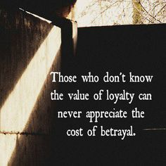 Those who don't know the value of loyalty can never appreciate the cost of betrayal. facebook.com
