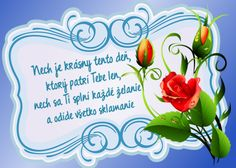Nech je krásny tento deň, ktorý patrí Tebe len, nech sa Ti splní každé želanie a odíde všetko sklamanie