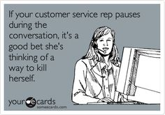 Funny Reminders Ecard: If your customer service rep pauses during the conversation, it's a good bet she's thinking of a way to kill herself.