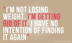 ''I'm not losing weight. I'm getting rid of it. I have no intention of finding it again.' Rock on. #motivation