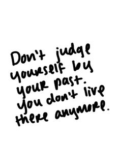 Don't judge yourself by your past, you don't live there anymore.