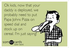 Ok kids, now that your daddy is deployed, we probably need to put Papa Johns Pizza on speed dial and stock up on cereal. I'm just saying!