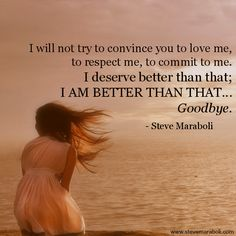 """""""I will not try to convince you to love me, to respect me, to commit to me. I deserve better than that; I AM BETTER THAN THAT... Goodbye."""" - Steve Maraboli #quote"""